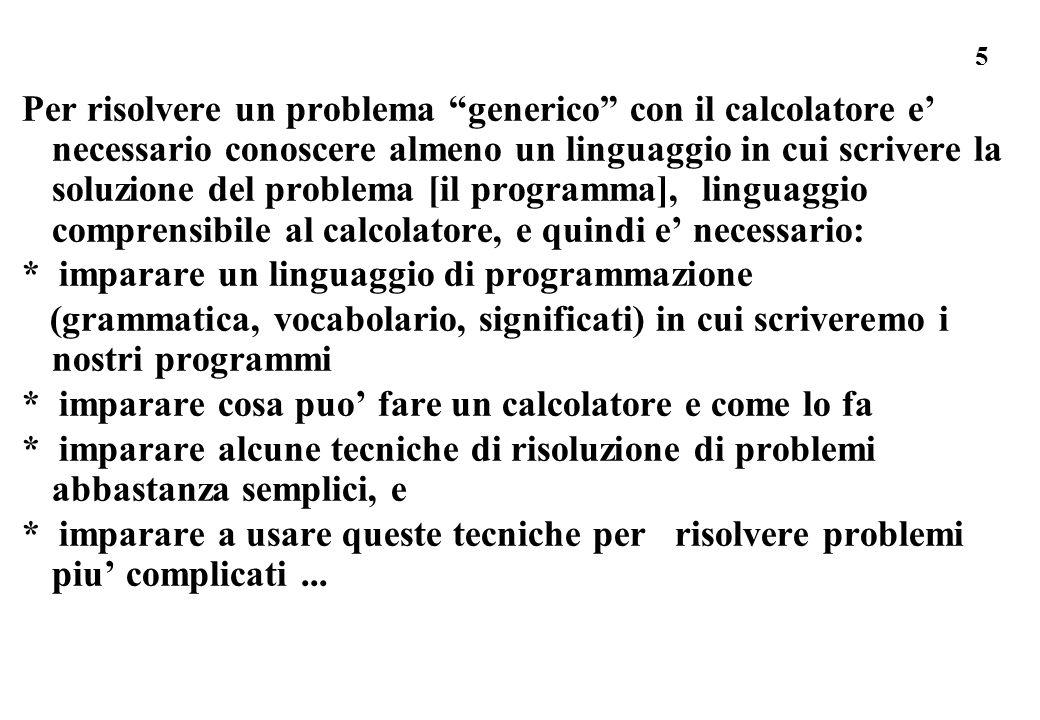 Per risolvere un problema generico con il calcolatore e' necessario conoscere almeno un linguaggio in cui scrivere la soluzione del problema [il programma], linguaggio comprensibile al calcolatore, e quindi e' necessario: